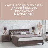 Как выгодно купить двуспальную кровать с матрасом?